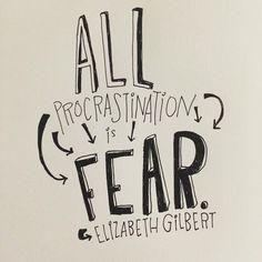'All procrastination is fear.' Elizabeth Gilbert