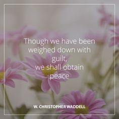 "April 2016 Sunday Morning Session LDS General Conference-Bishop W. Christopher Waddell: ""Though we have been weighed down with guilt, we shall obtain peace."" #LDS #LDSconf #quotes"