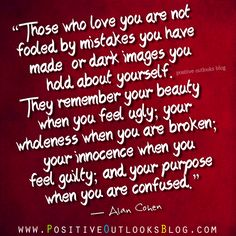 """""""Those who love you are not fooled by mistakes you have made or dark images you hold about yourself. They remember your beauty when you feel ugly; your wholeness when you are broken; your innocence when you feel guilty; and your purpose when you are confused."""" ― Alan Cohen"""