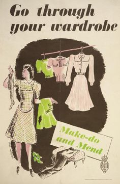 Go Through Your Wardrobe - Make-Do and Mend, c.1942. The Ministry of Information launched a campaign, Make-Do and Mend, to help people deal with clothes rationing. Posters and leaflets encouraged women to repair and renovate their old clothes, and offered helpful suggestions for how to create new outfits for themselves and their children from worn-out clothes and scraps of fabric. posters