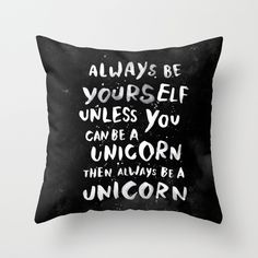 Always be yourself. Unless you can be a unicorn, then always be a unicorn. by WEAREYAWN as a high quality Throw Pillow. Free Worldwide Shipping available at Society6.com from 11/26/14 thru 12/14/14. Just one of millions of products available.