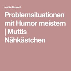 Problemsituationen mit Humor meistern | Muttis Nähkästchen
