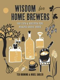 Wisdom for Home Brewers: 500 Tips  Recipes for Making Great Beer by Ted Bruning  Nigel Sadler.