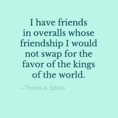 I have friends in overalls whose friendship I would not swap for the favor of the kings of the world - Thomas A. Edison