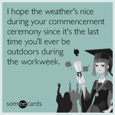 I hope the weather's nice during your commencement ceremony since it's the last time you'll ever be outdoors during the workweek.