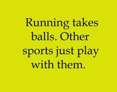 Running takes balls. Other sports just play with them.