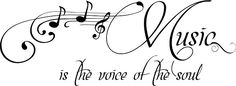 Music is the voice of the soul.