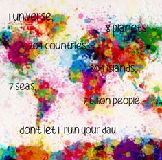 1 universe, 8 planets, 204 countries, 804 islands, 7 seas, 7 billion people. Don't let 1 ruin your day.