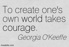 Georgia O'Keeffe: To create one's own world takes courage. world, courage. The Words, Cool Words, Quotes To Live By, Love Quotes, Inspirational Quotes, Motivational, Georgia O'keeffe, O Keeffe, Courage Quotes