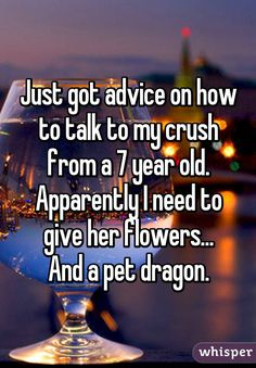 """Just got advice on how to talk to my crush from a 7 year old.Apparently I need to give her flowers...And a pet dragon."""