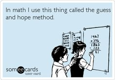 In math I use this thing called the guess and hope method. | College Ecard | someecards.com