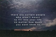 there are certain people who arent meant to fit into your life no matter how much you want them to