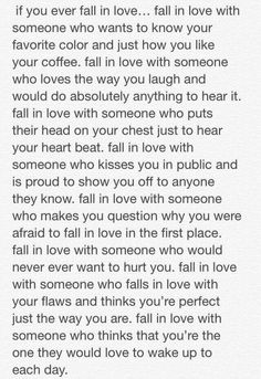 Fall in love with someone who makes you question why you were afraid to fall in love in the first place....
