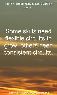 "June 27th 2014 Idea, ""Some skills need flexible circuits to grow, others need consistent circuits.""  https://www.youtube.com/watch?v=4ZskoZNt1A8 #quote [LearnMore]: http://thetalentcode.com"