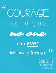 """Courage is one thing that no one can ever take away from you."" - Chris Colfer"