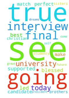 I'm going on my final interview today. I'm praying - Im going on my final interview today. Im praying this is where the Lord has led me, this is a great Christian University where I will be supported by my brothers and sisters in Christ. I pray the University president sees me a perfect match and that I can be blessed to make future students dreams come true. Please just pray that I am my true self and that they see me as the best candidate. Posted at: https://prayerrequest.com/t/Ep2 #pray…