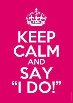 "Keep Calm and say ""I do!"""