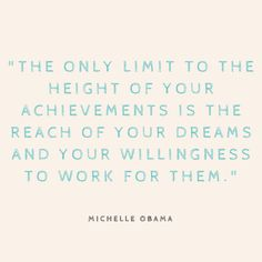 """""""The only limit to the height of your achievements is the reach of your dreams and your willingness to work for them."""" — Michelle Obama"""