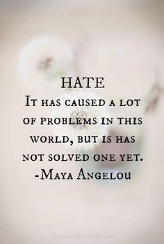 HATE - IT HAS CAUSED A LOT OF PROBLEMS IN THIS WORLD,, BUT IT HAS NOT SOLVED ONE YET