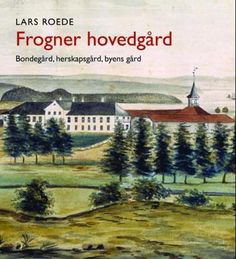 """Frogner hovedgård - Bondegård, herskapsgård, byens gård"" av Lars Roede (ISBN: 8253034962, 9788253034966)"