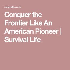 Conquer the Frontier Like An American Pioneer | Survival Life