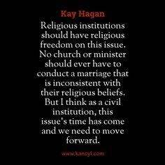 """""""Religious institutions should have religious freedom on this issue. No church or minister should ever have to conduct a marriage that is inconsistent with their religious beliefs. But I think as a civil institution, this issue's time has come and we need to move forward."""", Kay Hagan"""