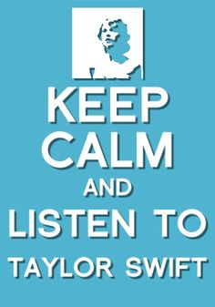 """Keep calm and listen to Taylor Swift"""