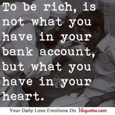 To be rich,is not what you have in your bank account,but what you have in your heart.