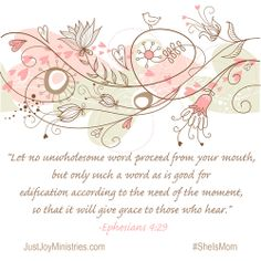 Let no unwholesome word proceed from your mouth, but only such a word as is good for edification according to the need of the moment, so that it will give grace to those who hear. - Ephesians 4:29 From the blog:  She Is...Mom - She Is...A Mailman — Just Joy Ministries