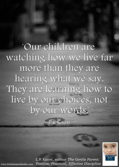 """Our children are watching how we live far more than they are hearing what we say. They are learning how to live by our choices, not by our words."" L.R.Knost 'The Gentle Parent: Positive, Practical, Effective Discipline' www.littleheartsbooks.com"