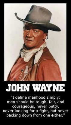 John Wayne quote- Himself. Yup, and real men are now few and far between!