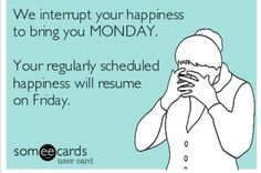 We interrupt your happiness to bring you MONDAY. Your regularly scheduled happiness will resume on Friday.