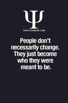 People don't necessarily change. They just become who they were meant to be