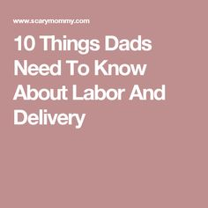 10 Things Dads Need To Know About Labor And Delivery