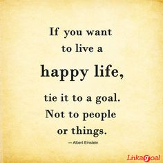 'If you want to live a happy life, tie it to a goal, not to people or things.' — Albert Einstein Goal Quotes, Love Me Quotes, Quote Of The Day, Life Quotes, Esther Jones, Old Paper, Short Quotes, Albert Einstein, Good Advice