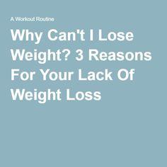 Why Can't I Lose Weight? 3 Reasons For Your Lack Of Weight Loss