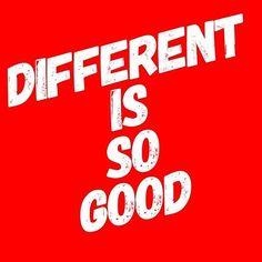 Different is always good!