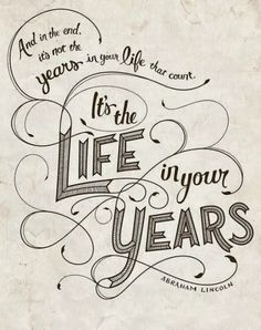 And in the end it's not the years in your life that count It's the life in your years | Inspirational Quotes
