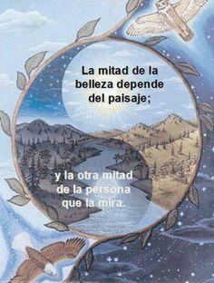 """""""La mitad de la belleza depende del paisaje; la otra mitad de la persona que lo mira"""""""
