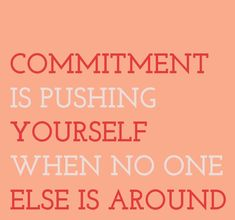 Commitment is pushing yourself when no one else is around.