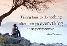 Take time to do nothing often brings everything into perspective.....