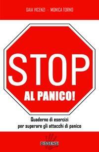 http://langolodelpersonalcoaching.blogspot.it/2013/11/stop-al-panico-di-gaia-vicenzi-e-monica.html STOP AL PANICO! Quaderno di esercizi per superare gli attacchi di panico di Gaia VICENZI e Monica TORNO Recensione di Raffaele CIRUOLO insegna a vincere gli attacchi di panico, tanto traumatici e limitanti quanto RISOLVIBILI, se affrontati con il metodo opportuno Oggi una persona su 25 soffre di attacchi di panico