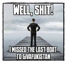"""""""Well, shit! I missed the last boat to giveafuckistan"""""""
