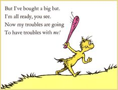 Dr. Seuss Quotes for Adults | actually have a big plastic bat. I swing it around now and then and ...