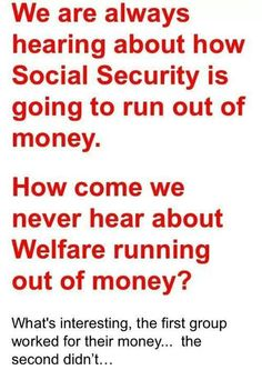 We are always hearing about how Social Security is going to run out of money. How come we never hear about Welfare running out of money? What's interesting, the first group worked for their money, the second didn't.