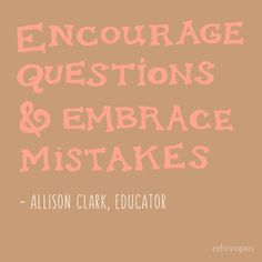"""""""Encourage questions and embrace mistakes."""" - Allison Clark, Educator"""