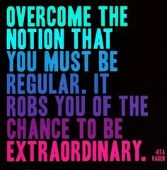 Overcome the notion that you must be regular. It robs you of the chance to be extraordinary. | words to live by | great quotes
