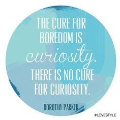 "Celebrate another Manic Monday with a quote from Dorothy Parker: ""The cure for boredom is curiosity. There is no cure for curiosity."""