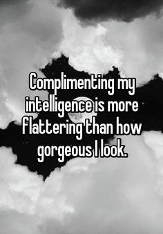 """Complimenting my intelligence is more flattering than how gorgeous I look."""