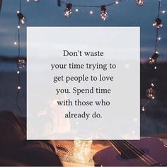 Don't waste your time trying to get people to love you. Spend time with those who already do.